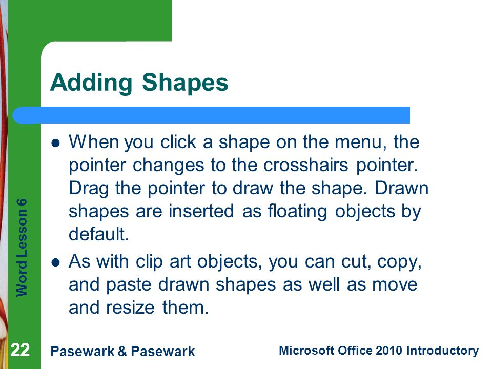 Word Lesson 6 Pasewark & Pasewark Microsoft Office 2010 Introductory Adding Shapes When you click a shape on the menu, the pointer changes to the cros