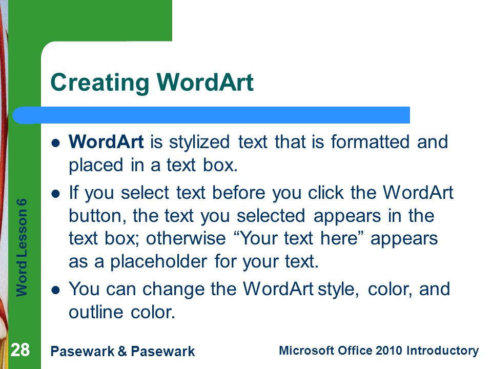 Word Lesson 6 Pasewark & Pasewark Microsoft Office 2010 Introductory 28 Creating WordArt 28 WordArt is stylized text that is formatted and placed in a