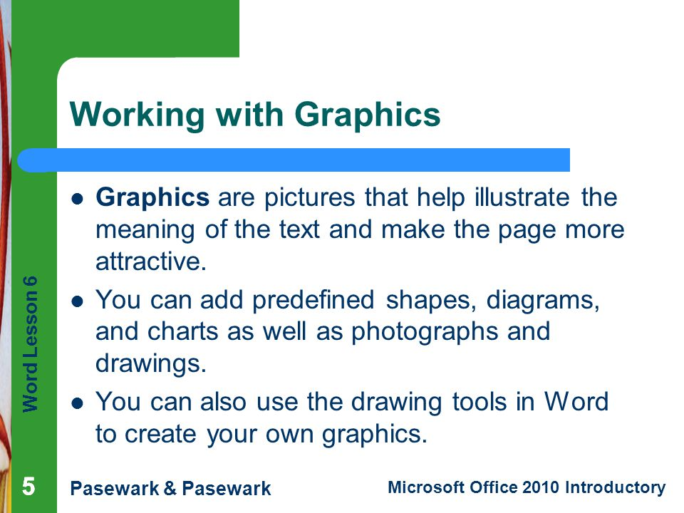 Word Lesson 6 Pasewark & Pasewark Microsoft Office 2010 Introductory Working with Graphics Graphics are pictures that help illustrate the meaning of t