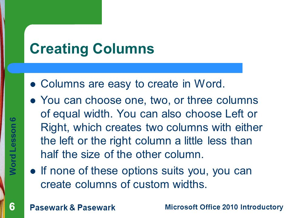 Word Lesson 6 Pasewark & Pasewark Microsoft Office 2010 Introductory Creating Columns Columns are easy to create in Word. You can choose one, two, or