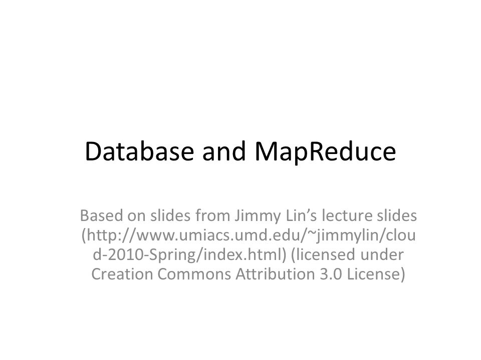 Database and MapReduce Based on slides from Jimmy Lins lecture slides (http://www.umiacs.umd.edu/~jimmylin/clou d-2010-Spring/index.html) (licensed under Creation Commons Attribution 3.0 License)
