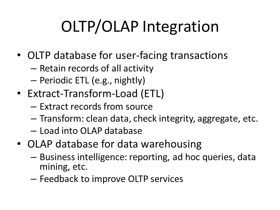 OLTP/OLAP Integration OLTP database for user-facing transactions – Retain records of all activity – Periodic ETL (e.g., nightly) Extract-Transform-Loa