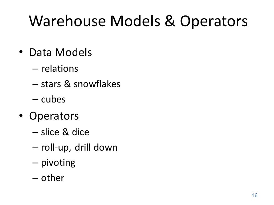 Warehouse Models & Operators Data Models – relations – stars & snowflakes – cubes Operators – slice & dice – roll-up, drill down – pivoting – other 16