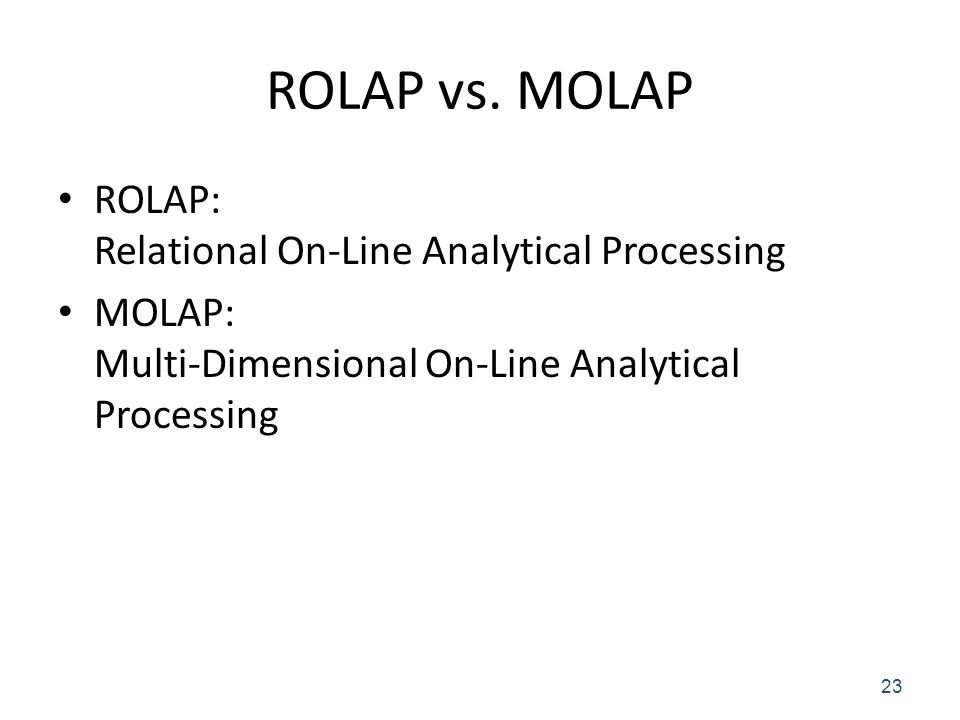 ROLAP vs. MOLAP ROLAP: Relational On-Line Analytical Processing MOLAP: Multi-Dimensional On-Line Analytical Processing 23