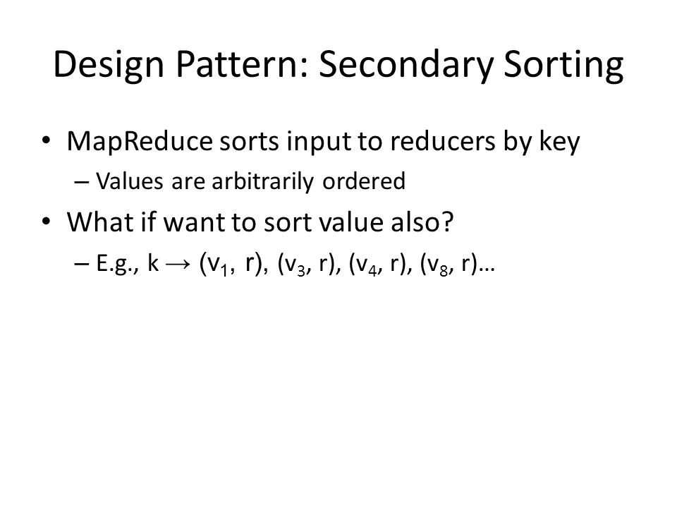 Design Pattern: Secondary Sorting MapReduce sorts input to reducers by key – Values are arbitrarily ordered What if want to sort value also? – E.g., k