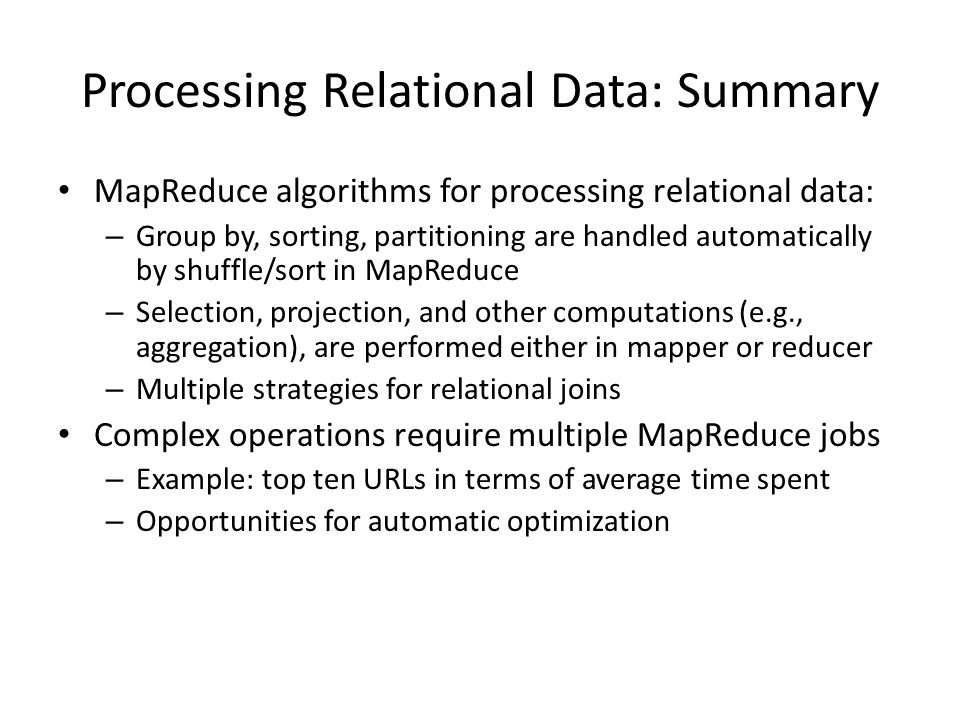 Processing Relational Data: Summary MapReduce algorithms for processing relational data: – Group by, sorting, partitioning are handled automatically by shuffle/sort in MapReduce – Selection, projection, and other computations (e.g., aggregation), are performed either in mapper or reducer – Multiple strategies for relational joins Complex operations require multiple MapReduce jobs – Example: top ten URLs in terms of average time spent – Opportunities for automatic optimization