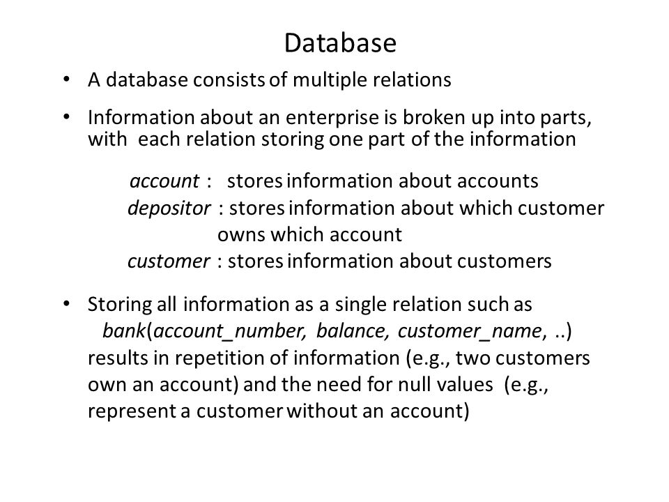 Database A database consists of multiple relations Information about an enterprise is broken up into parts, with each relation storing one part of the information account : stores information about accounts depositor : stores information about which customer owns which account customer : stores information about customers Storing all information as a single relation such as bank(account_number, balance, customer_name,..) results in repetition of information (e.g., two customers own an account) and the need for null values (e.g., represent a customer without an account)