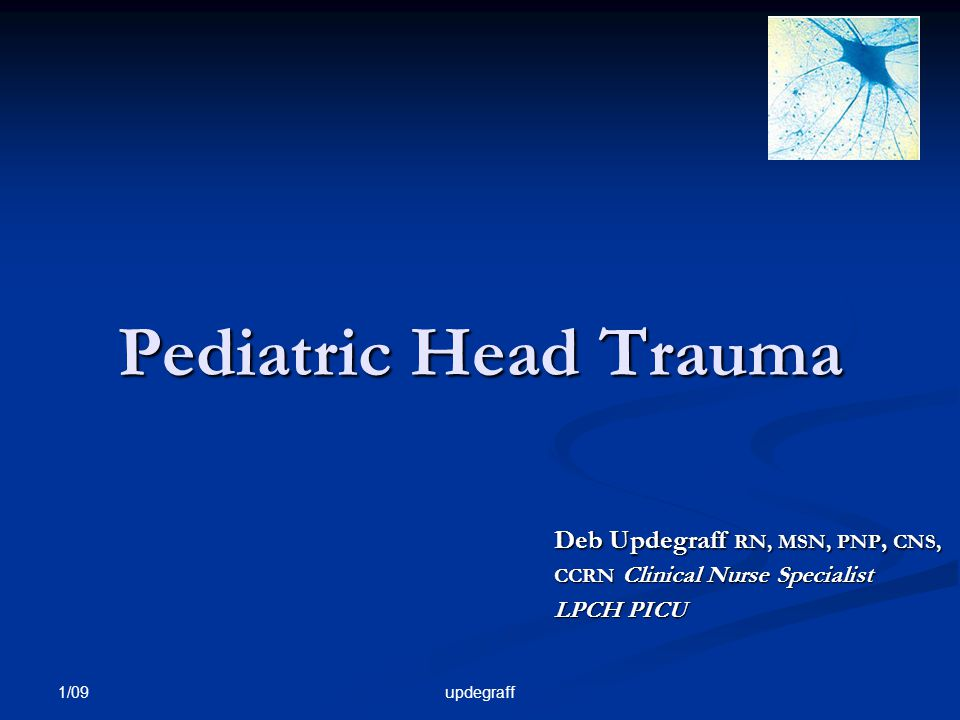 1/09 updegraff Pediatric Head Trauma Deb Updegraff RN, MSN, PNP, CNS, CCRN Clinical Nurse Specialist LPCH PICU