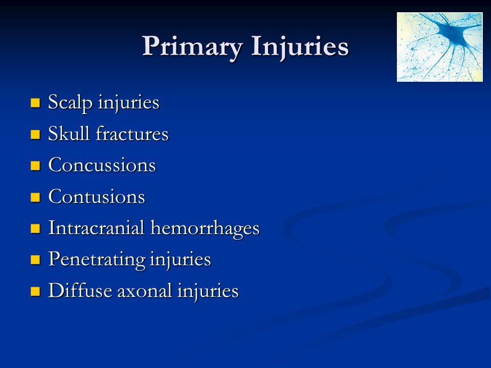 Primary Injuries Scalp injuries Scalp injuries Skull fractures Skull fractures Concussions Concussions Contusions Contusions Intracranial hemorrhages