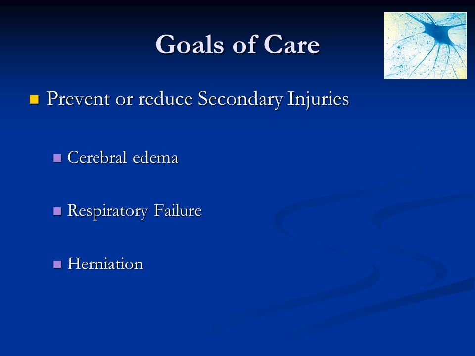 Goals of Care Prevent or reduce Secondary Injuries Prevent or reduce Secondary Injuries Cerebral edema Cerebral edema Respiratory Failure Respiratory