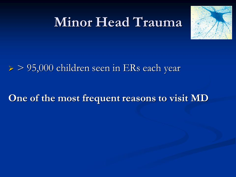 Minor Head Trauma > 95,000 children seen in ERs each year > 95,000 children seen in ERs each year One of the most frequent reasons to visit MD