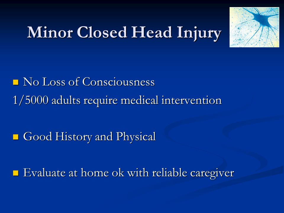 Minor Closed Head Injury No Loss of Consciousness No Loss of Consciousness 1/5000 adults require medical intervention Good History and Physical Good H