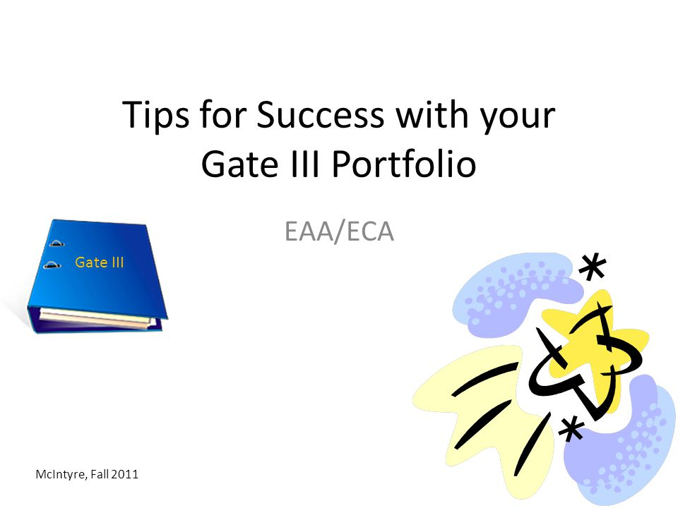 Tips for Success with your Gate III Portfolio EAA/ECA McIntyre, Fall 2011 Gate III