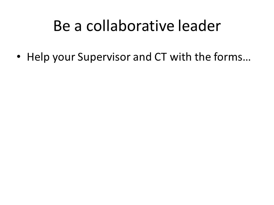 Be a collaborative leader Help your Supervisor and CT with the forms…