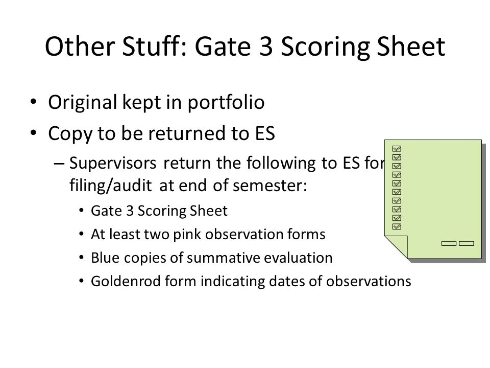 Other Stuff: Gate 3 Scoring Sheet Original kept in portfolio Copy to be returned to ES – Supervisors return the following to ES for filing/audit at end of semester: Gate 3 Scoring Sheet At least two pink observation forms Blue copies of summative evaluation Goldenrod form indicating dates of observations