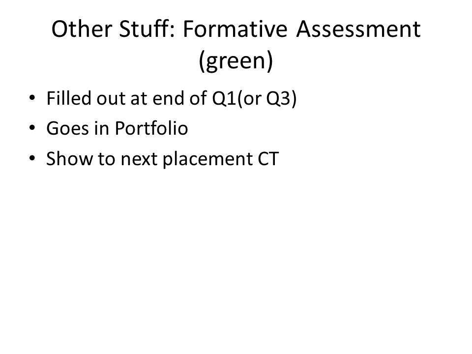 Other Stuff: Formative Assessment (green) Filled out at end of Q1(or Q3) Goes in Portfolio Show to next placement CT