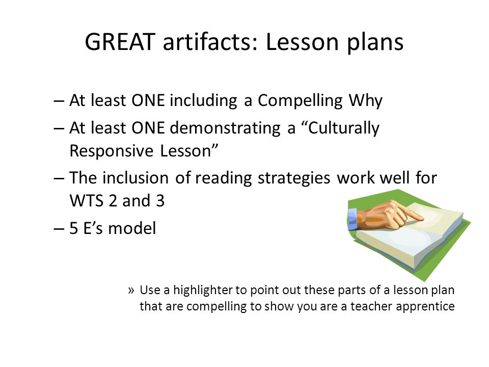 GREAT artifacts: Lesson plans – At least ONE including a Compelling Why – At least ONE demonstrating a Culturally Responsive Lesson – The inclusion of reading strategies work well for WTS 2 and 3 – 5 Es model » Use a highlighter to point out these parts of a lesson plan that are compelling to show you are a teacher apprentice
