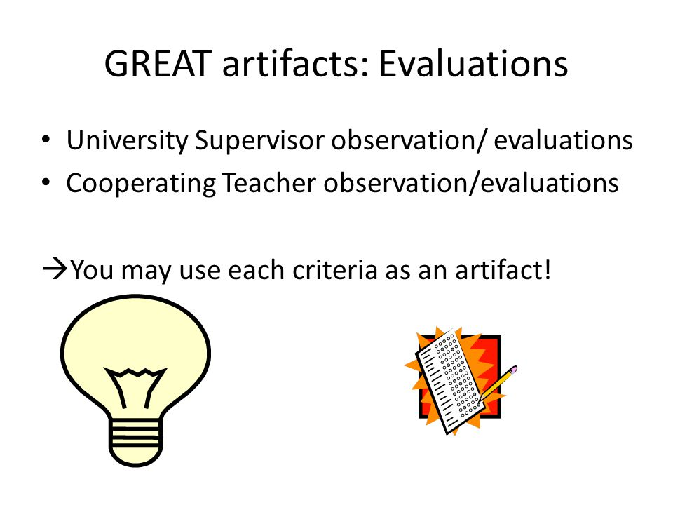 GREAT artifacts: Evaluations University Supervisor observation/ evaluations Cooperating Teacher observation/evaluations You may use each criteria as an artifact!