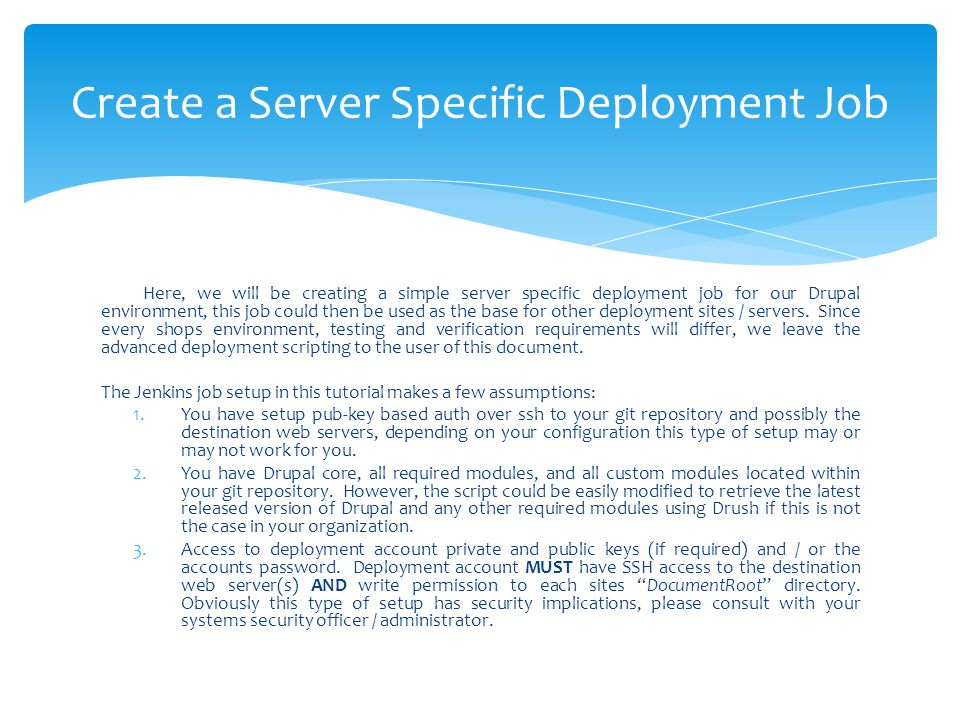 Here, we will be creating a simple server specific deployment job for our Drupal environment, this job could then be used as the base for other deploy