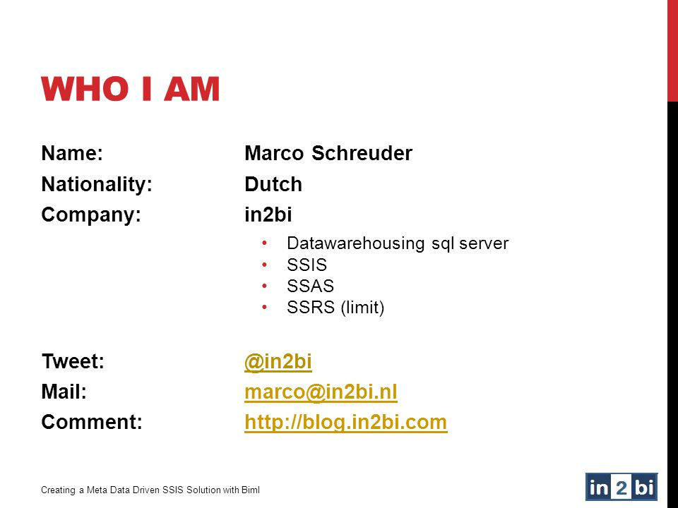 WHO I AM Creating a Meta Data Driven SSIS Solution with Biml Name:Marco Schreuder Nationality:Dutch Company:in2bi Datawarehousing sql server SSIS SSAS