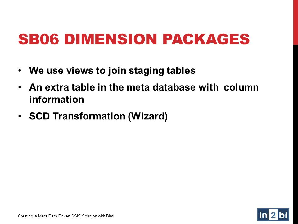 SB06 DIMENSION PACKAGES Creating a Meta Data Driven SSIS Solution with Biml We use views to join staging tables An extra table in the meta database wi