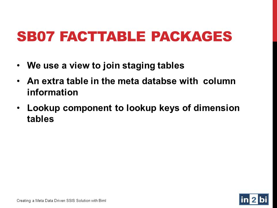 SB07 FACTTABLE PACKAGES Creating a Meta Data Driven SSIS Solution with Biml We use a view to join staging tables An extra table in the meta databse wi