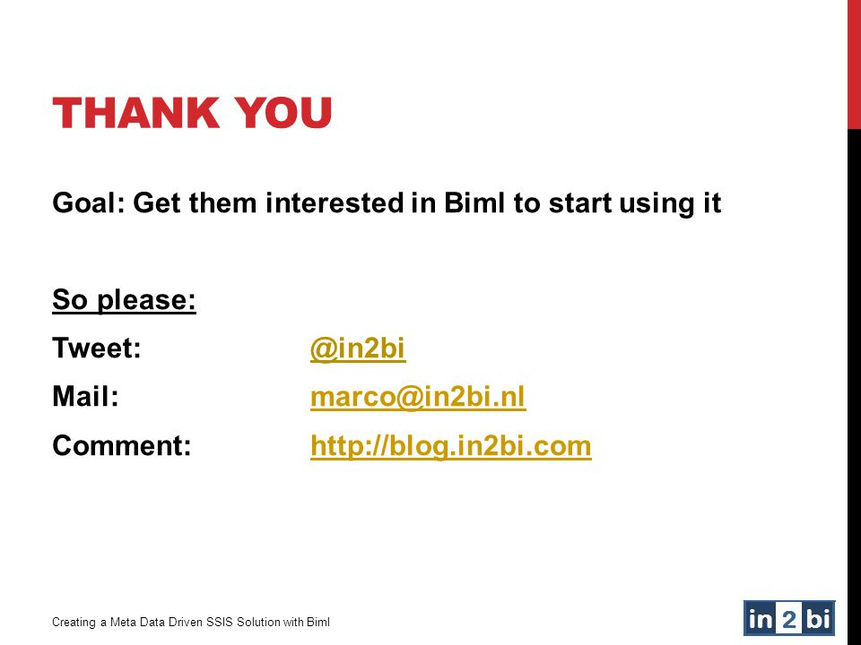 THANK YOU Creating a Meta Data Driven SSIS Solution with Biml Goal: Get them interested in Biml to start using it So please: Tweet: @in2bi Mail: marco