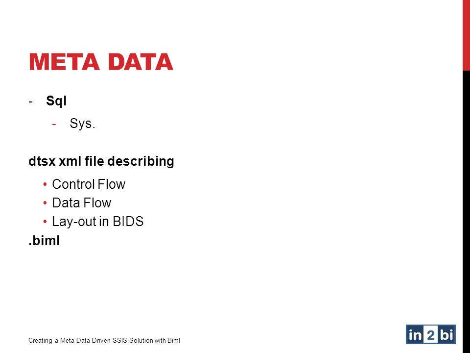 META DATA -Sql -Sys. dtsx xml file describing Control Flow Data Flow Lay-out in BIDS.biml Creating a Meta Data Driven SSIS Solution with Biml