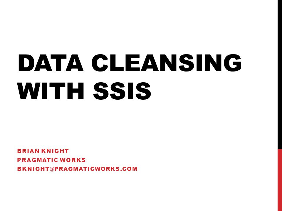 DATA CLEANSING WITH SSIS BRIAN KNIGHT PRAGMATIC WORKS BKNIGHT@PRAGMATICWORKS.COM