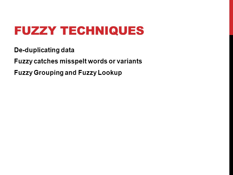 FUZZY TECHNIQUES De-duplicating data Fuzzy catches misspelt words or variants Fuzzy Grouping and Fuzzy Lookup