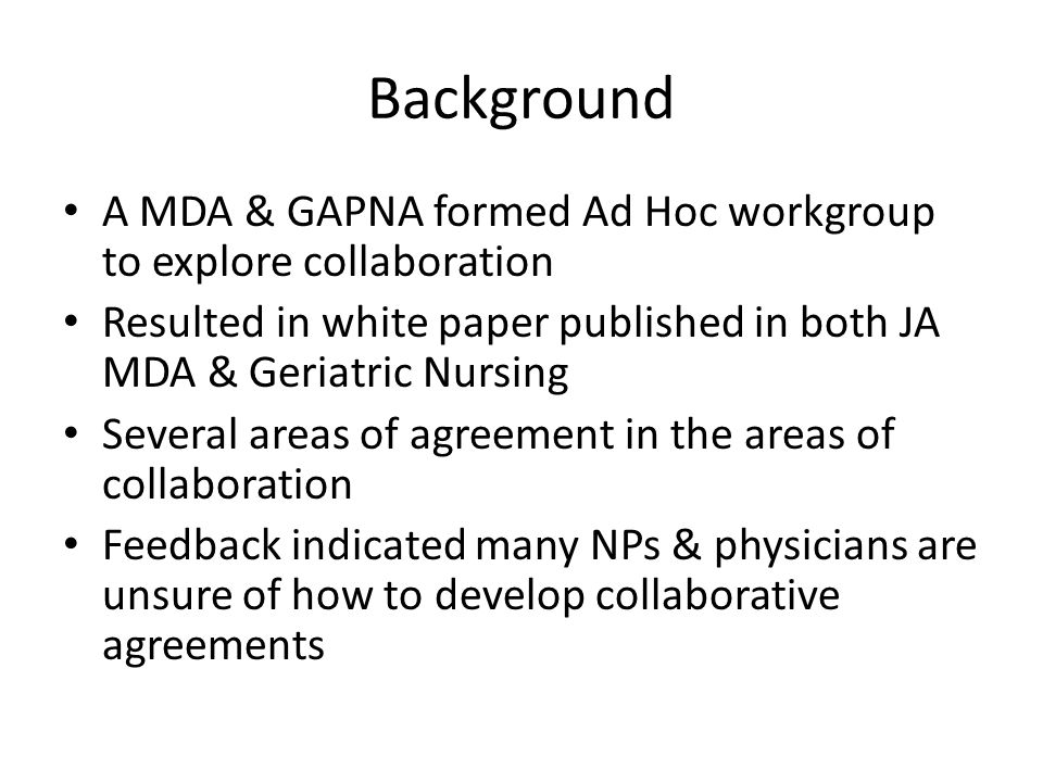 Types of Collaboration NP employed by physician NP & physician both employed by group or NH (staff model) NP contracted (self-employed) or employed by NP Practice NP employed by NH NP employed by payer (Evercare) NP in specialty collaborative practice & consulting