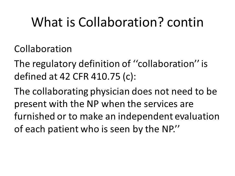Collaboration in Practice Continuing professional relations that fosters best patient outcomes through optimal use of individual skills Dynamic process dependent upon skills & competencies of NP & physician Collaboration is an iterative process involving: – Trust, excellent communication – Mutual goals & common direction in practice Collaboration requires each party sharing responsibility for care