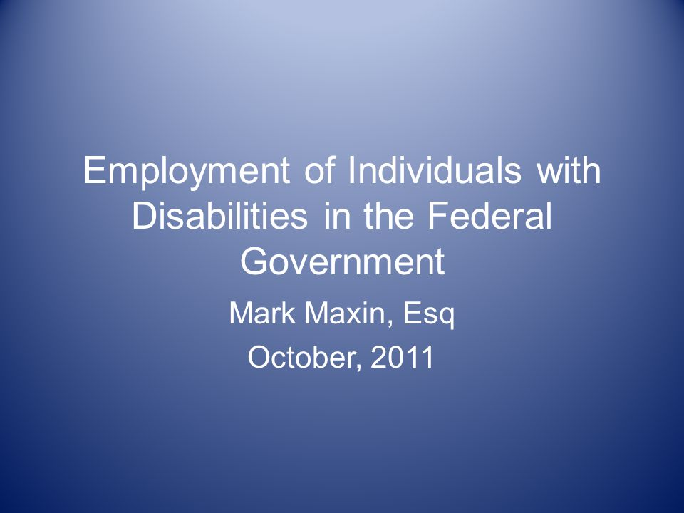 Employment of Individuals with Disabilities in the Federal Government Mark Maxin, Esq October, 2011