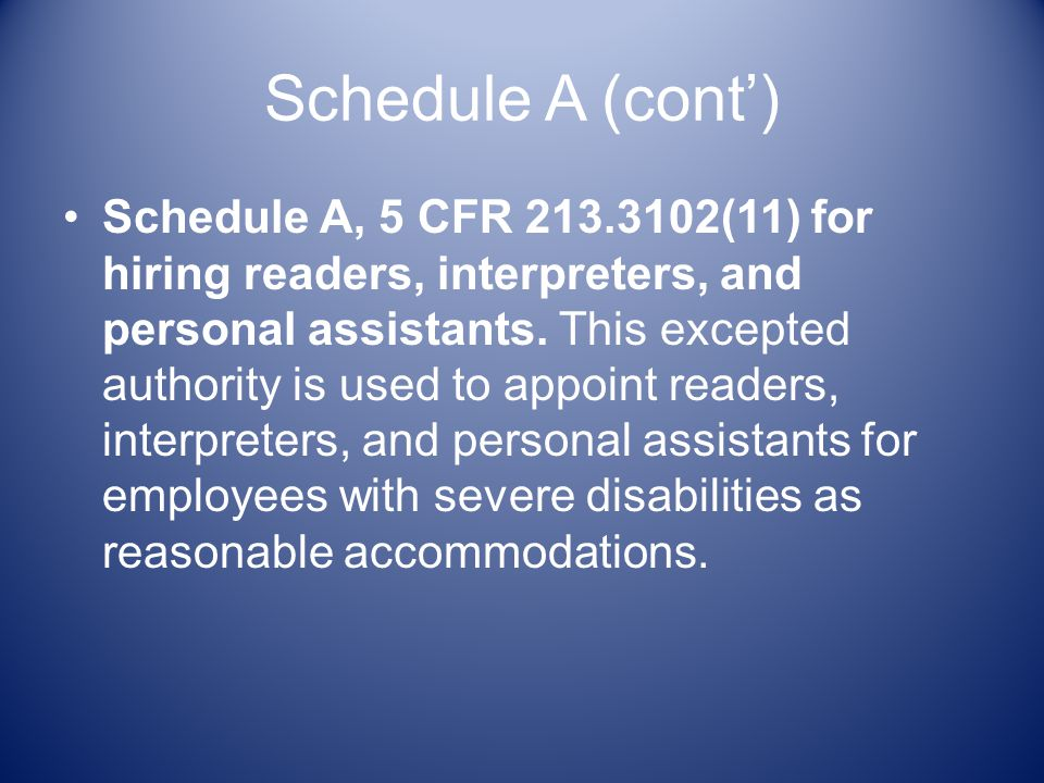 Schedule A (cont) Schedule A, 5 CFR 213.3102(11) for hiring readers, interpreters, and personal assistants.