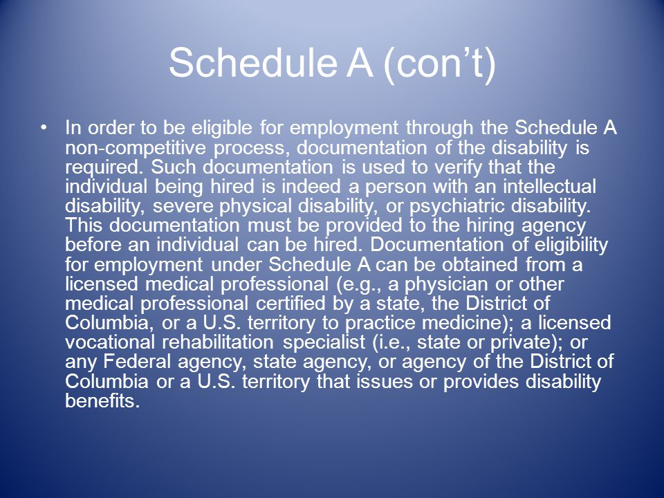 Schedule A (cont) In order to be eligible for employment through the Schedule A non-competitive process, documentation of the disability is required.