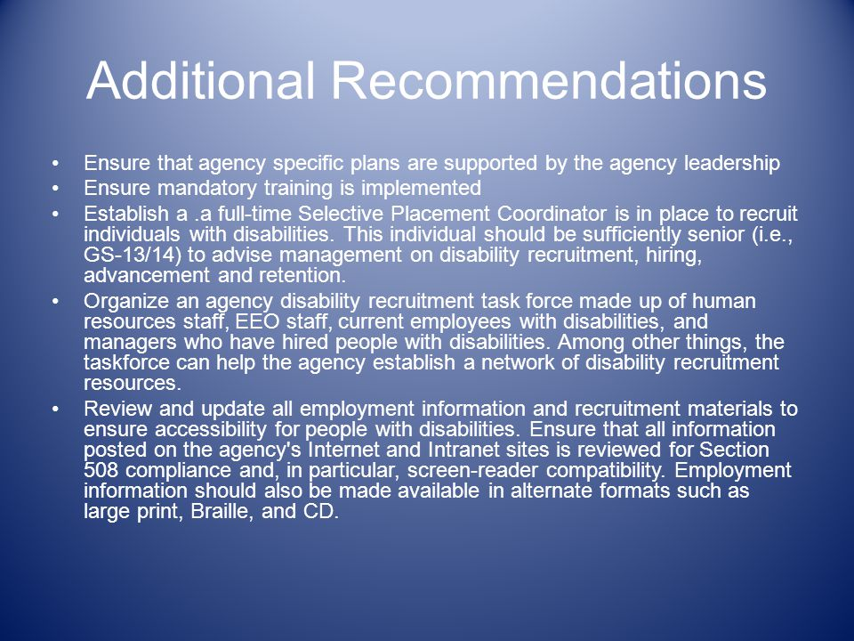 Additional Recommendations Ensure that agency specific plans are supported by the agency leadership Ensure mandatory training is implemented Establish a.a full-time Selective Placement Coordinator is in place to recruit individuals with disabilities.