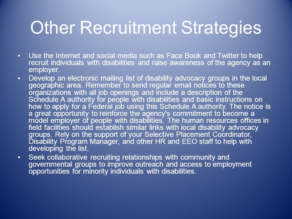 Other Recruitment Strategies Use the Internet and social media such as Face Book and Twitter to help recruit individuals with disabilities and raise awareness of the agency as an employer.