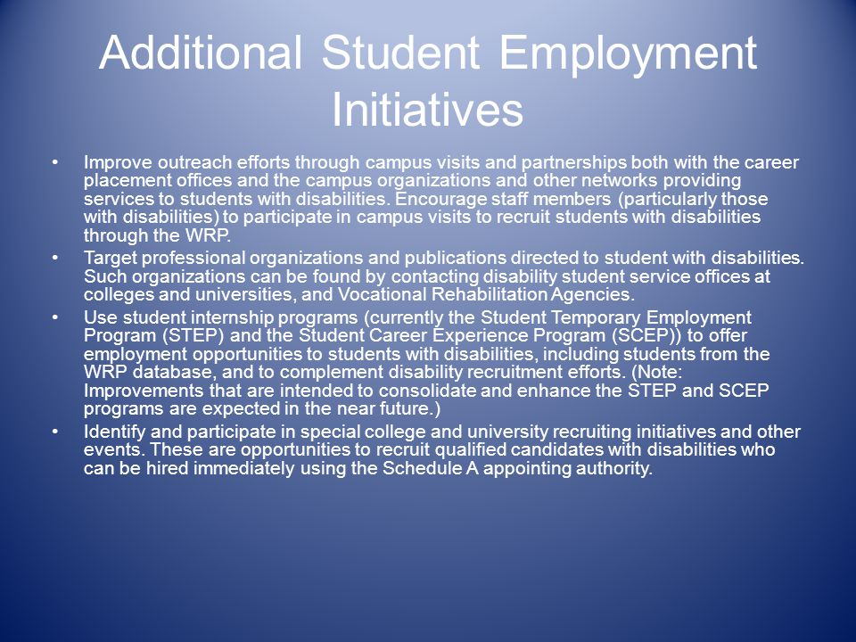 Additional Student Employment Initiatives Improve outreach efforts through campus visits and partnerships both with the career placement offices and the campus organizations and other networks providing services to students with disabilities.