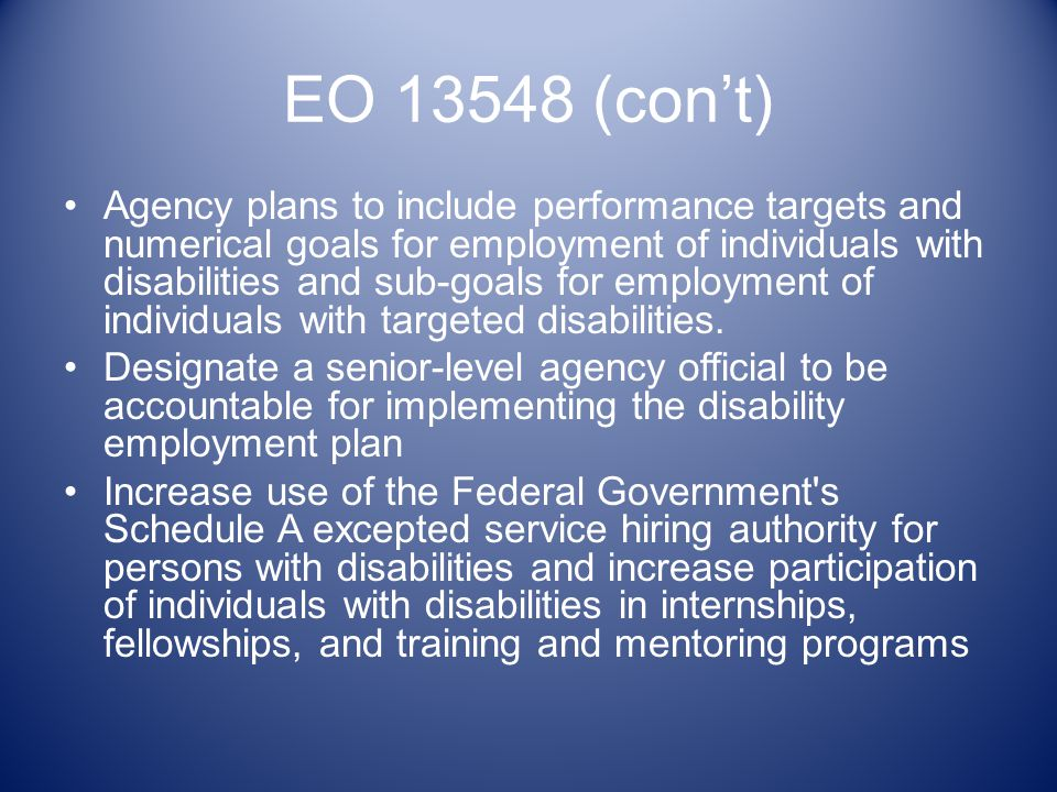 EO 13548 (cont) Agency plans to include performance targets and numerical goals for employment of individuals with disabilities and sub-goals for employment of individuals with targeted disabilities.