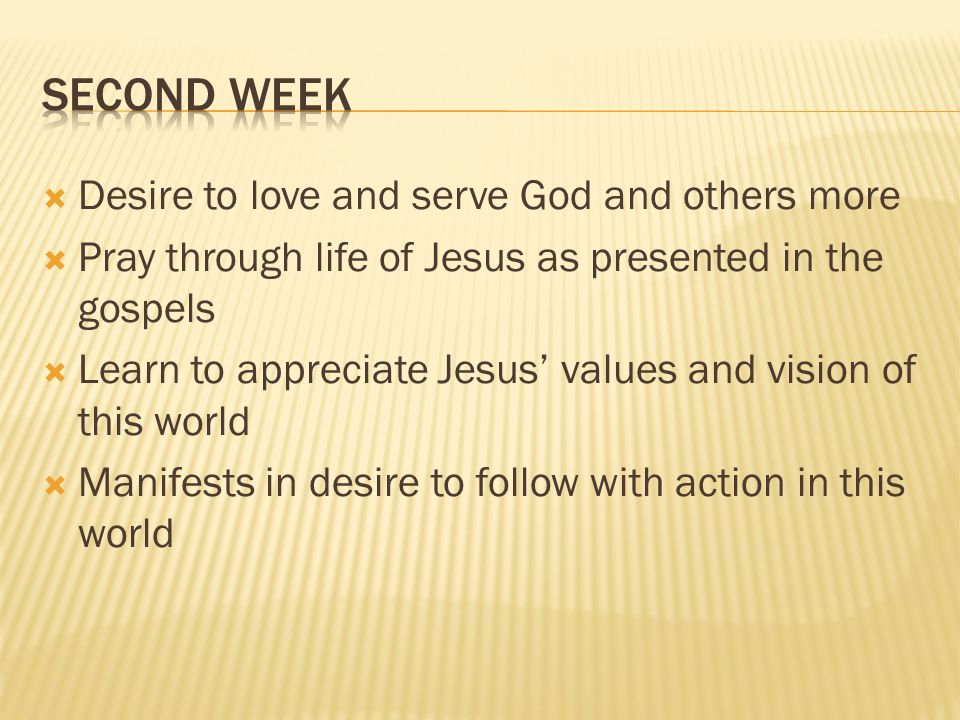 Desire to love and serve God and others more Pray through life of Jesus as presented in the gospels Learn to appreciate Jesus values and vision of this world Manifests in desire to follow with action in this world