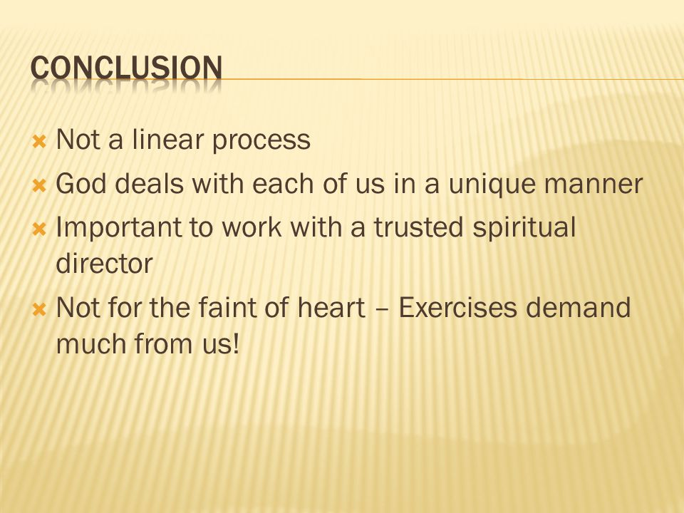 Not a linear process God deals with each of us in a unique manner Important to work with a trusted spiritual director Not for the faint of heart – Exercises demand much from us!