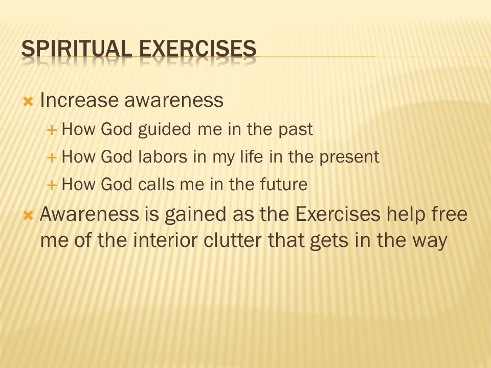 Increase awareness How God guided me in the past How God labors in my life in the present How God calls me in the future Awareness is gained as the Exercises help free me of the interior clutter that gets in the way