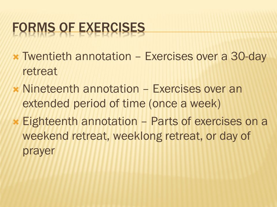 Twentieth annotation – Exercises over a 30-day retreat Nineteenth annotation – Exercises over an extended period of time (once a week) Eighteenth annotation – Parts of exercises on a weekend retreat, weeklong retreat, or day of prayer