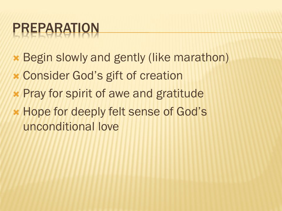 Begin slowly and gently (like marathon) Consider Gods gift of creation Pray for spirit of awe and gratitude Hope for deeply felt sense of Gods unconditional love