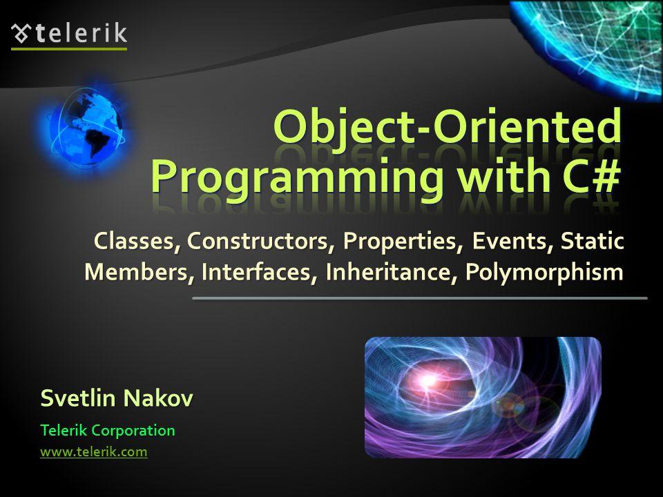Classes, Constructors, Properties, Events, Static Members, Interfaces, Inheritance, Polymorphism Svetlin Nakov Telerik Corporation www.telerik.com