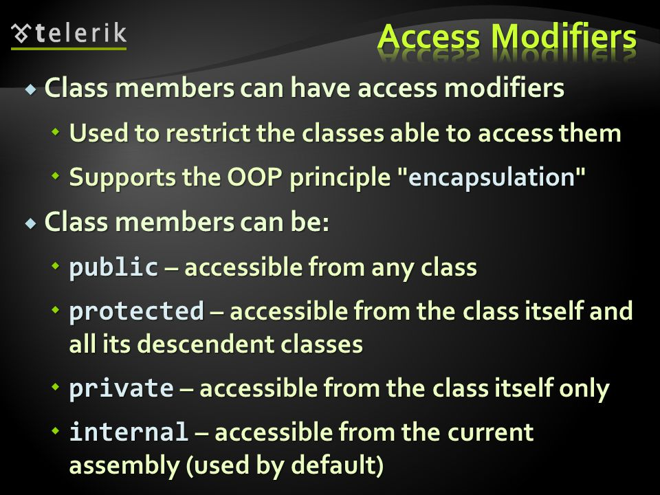Class members can have access modifiers Class members can have access modifiers Used to restrict the classes able to access them Used to restrict the classes able to access them Supports the OOP principle encapsulation Supports the OOP principle encapsulation Class members can be: Class members can be: public – accessible from any class public – accessible from any class protected – accessible from the class itself and all its descendent classes protected – accessible from the class itself and all its descendent classes private – accessible from the class itself only private – accessible from the class itself only internal – accessible from the current assembly (used by default) internal – accessible from the current assembly (used by default)
