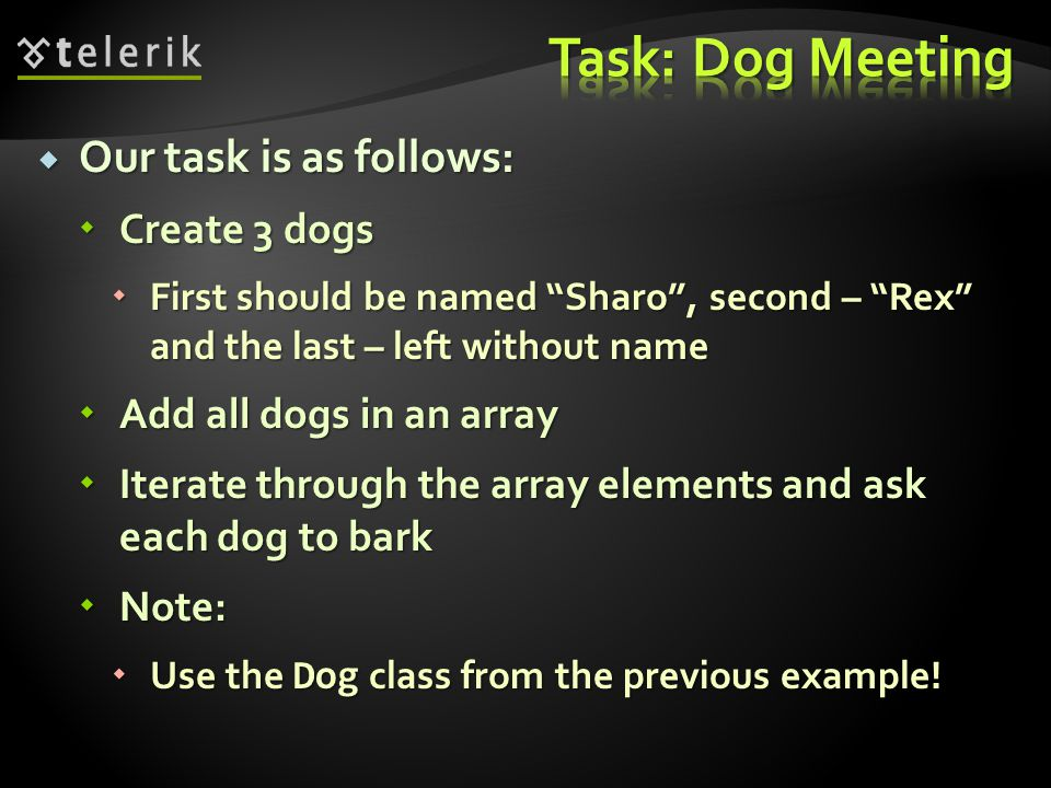 Our task is as follows: Our task is as follows: Create 3 dogs Create 3 dogs First should be named Sharo, second – Rex and the last – left without name First should be named Sharo, second – Rex and the last – left without name Add all dogs in an array Add all dogs in an array Iterate through the array elements and ask each dog to bark Iterate through the array elements and ask each dog to bark Note: Note: Use the Dog class from the previous example.