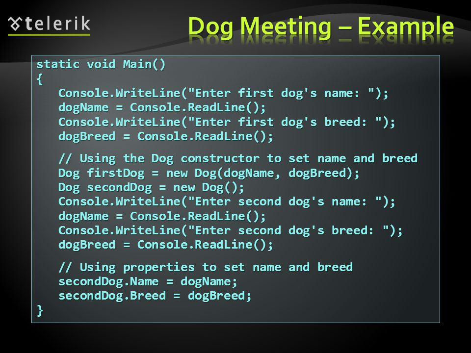 static void Main() { Console.WriteLine( Enter first dog s name: ); Console.WriteLine( Enter first dog s name: ); dogName = Console.ReadLine(); dogName = Console.ReadLine(); Console.WriteLine( Enter first dog s breed: ); Console.WriteLine( Enter first dog s breed: ); dogBreed = Console.ReadLine(); dogBreed = Console.ReadLine(); // Using the Dog constructor to set name and breed // Using the Dog constructor to set name and breed Dog firstDog = new Dog(dogName, dogBreed); Dog firstDog = new Dog(dogName, dogBreed); Dog secondDog = new Dog(); Dog secondDog = new Dog(); Console.WriteLine( Enter second dog s name: ); Console.WriteLine( Enter second dog s name: ); dogName = Console.ReadLine(); dogName = Console.ReadLine(); Console.WriteLine( Enter second dog s breed: ); Console.WriteLine( Enter second dog s breed: ); dogBreed = Console.ReadLine(); dogBreed = Console.ReadLine(); // Using properties to set name and breed // Using properties to set name and breed secondDog.Name = dogName; secondDog.Name = dogName; secondDog.Breed = dogBreed; secondDog.Breed = dogBreed;}