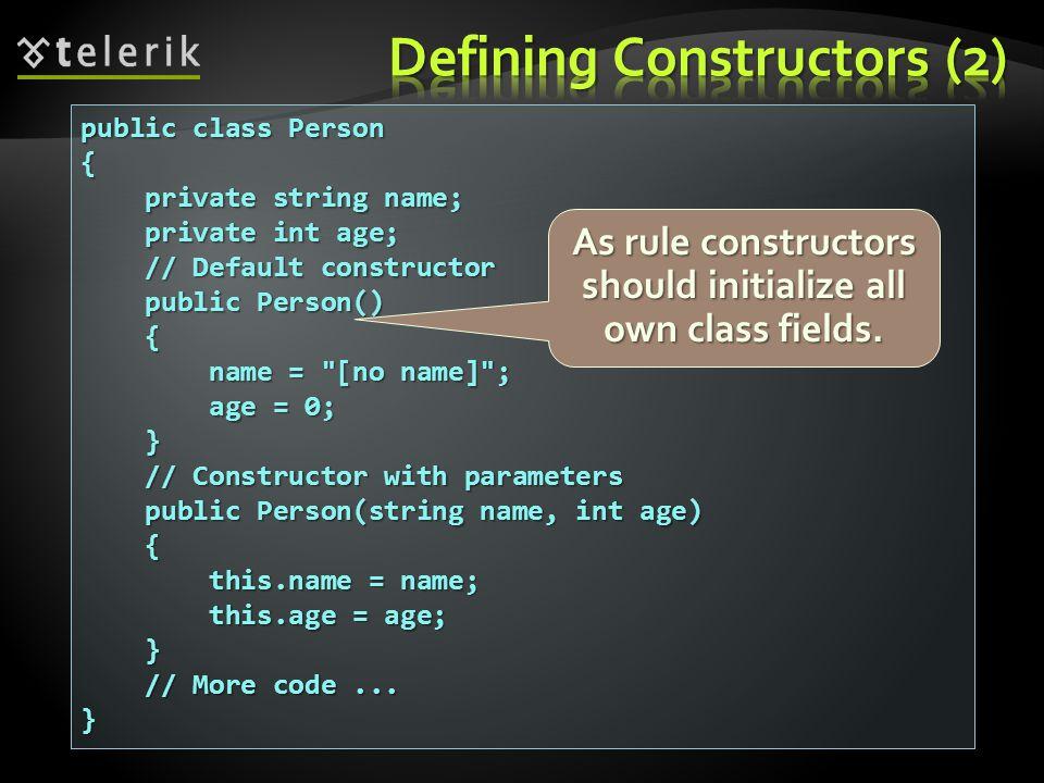 public class Person { private string name; private string name; private int age; private int age; // Default constructor // Default constructor public Person() public Person() { name = [no name] ; name = [no name] ; age = 0; age = 0; } // Constructor with parameters // Constructor with parameters public Person(string name, int age) public Person(string name, int age) { this.name = name; this.name = name; this.age = age; this.age = age; } // More code...