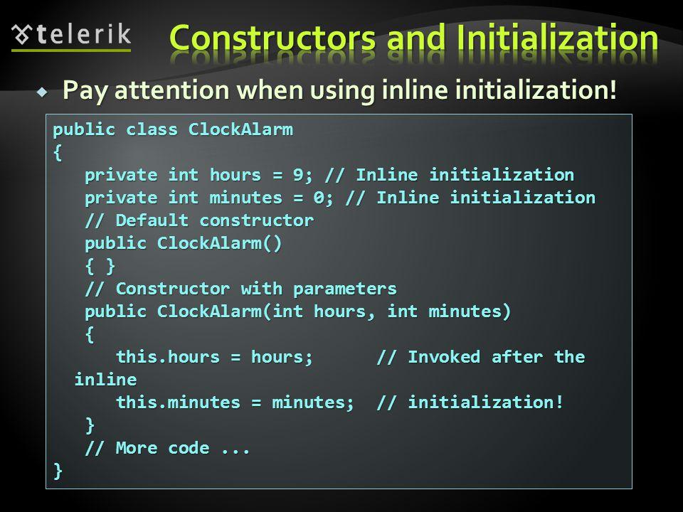 public class ClockAlarm { private int hours = 9; // Inline initialization private int hours = 9; // Inline initialization private int minutes = 0; // Inline initialization private int minutes = 0; // Inline initialization // Default constructor // Default constructor public ClockAlarm() public ClockAlarm() { } { } // Constructor with parameters // Constructor with parameters public ClockAlarm(int hours, int minutes) public ClockAlarm(int hours, int minutes) { this.hours = hours; // Invoked after the inline this.hours = hours; // Invoked after the inline this.minutes = minutes; // initialization.